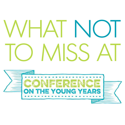 What Not to Miss at Conference on the Young Years