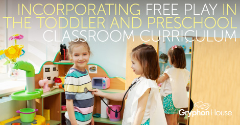 Incorporating Free Play in the Toddler and Preschool Classroom Curriculum | Gryphon House